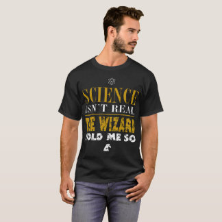 Science Isn't Real. The Wizard Told Me So Design T-Shirt