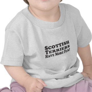 Scottish Terriers Have More Fun! Add your own text Shirts