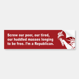Screw our poor, our tired, our huddled masses long bumper sticker