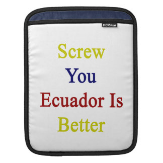 Screw You Ecuador Is Better iPad Sleeve