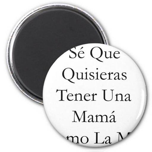 Se Que Quisieras Tener Una Mama Como La Mia Refrigerator Magnet