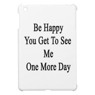 Sea feliz que usted consigue verme un más día