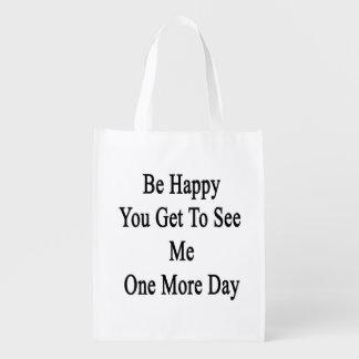 Sea feliz que usted consigue verme un más día bolsa reutilizable