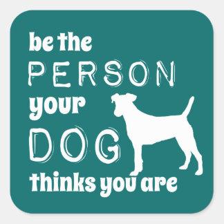 Sea la persona que su perro piensa que usted es pegatina cuadrada