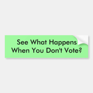 See What Happens When You Don't Vote? Bumper Sticker