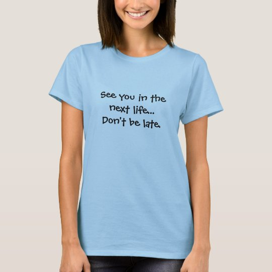 See you in the next life...Don't be late. T-Shirt