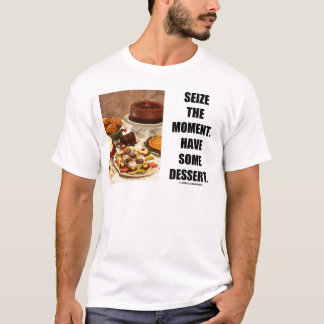 Seize The Moment. Have Some Dessert. T-Shirt