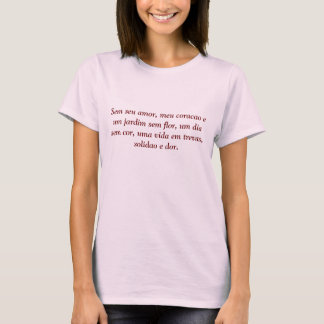 Sem seu amor, meu coracao e um jardim sem flor,... T-Shirt