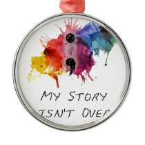 Semicolon- My Story isnt Over Metal Ornament