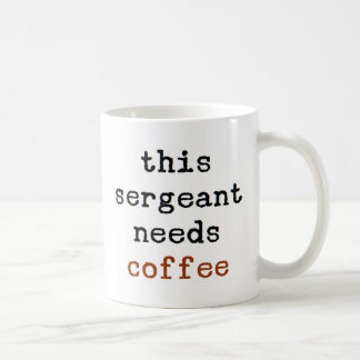 sergeant needs coffee coffee mug