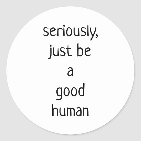 seriously just be a good human classic round sticker
