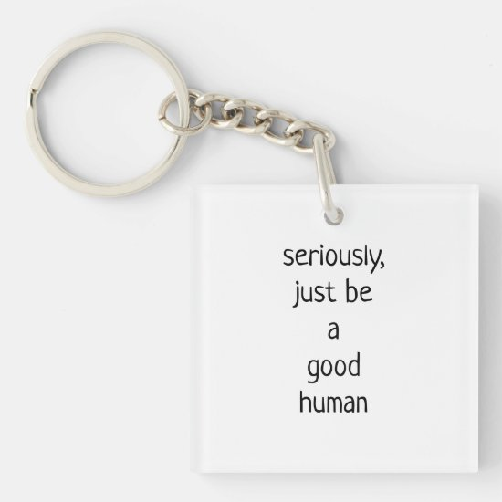seriously just be a good human keychain