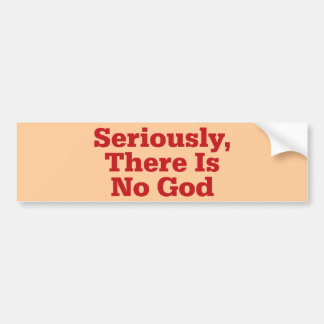 Seriously, There Is No God Bumper Sticker