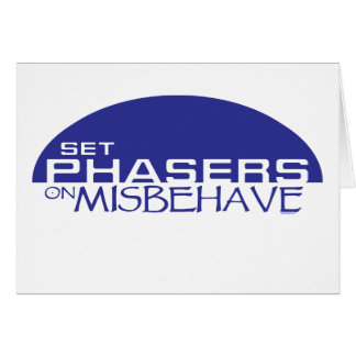 Set phasers on misbehave card