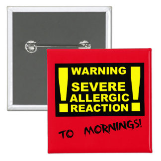 Sever Allergic Reaction to Mornings Funny Button