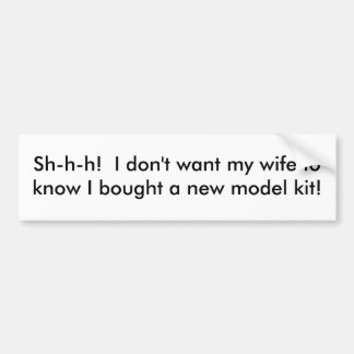 Sh-h-h! I don't want my wife to know....... Bumper Sticker
