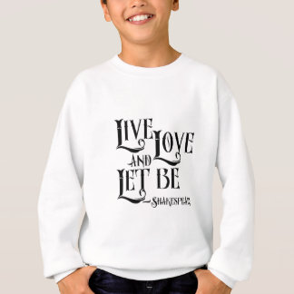 Shakespeare Quote Apparel, Live Love Let Let Be Sweatshirt