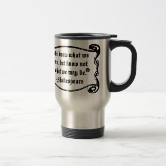 Shakespeare Quote, Know what we are Travel Mug