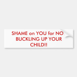 SHAME on YOU for NOT BUCKLING UP YOUR CHILD!! Bumper Sticker