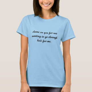 shame on you for not wanting to go through hell... T-Shirt