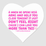 when he opens his  arms and hold you close tonight it just don't feel right cause i can love you more than this [Love heart]         when he opens his  arms and hold you close tonight it just don't feel right cause i can love you more than this [Love heart]        Shaped Stickers
