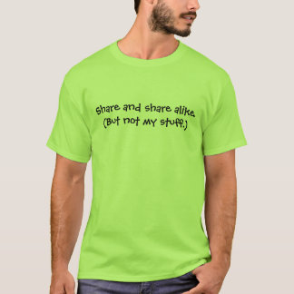 Share and share alike. (But not my stuff.) T-Shirt