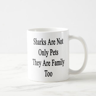 Sharks Are Not Only Pets They Are Family Too Coffee Mug
