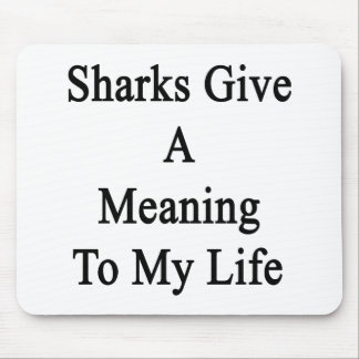 Sharks Give A Meaning To My Life Mousepads
