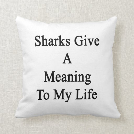 Sharks Give A Meaning To My Life Throw Pillow