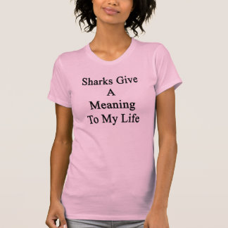 Sharks Give A Meaning To My Life T Shirt