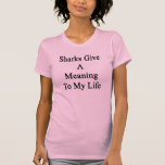 Sharks Give A Meaning To My Life Tees