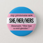 "She/Her Pronouns –&#160;Transgender Flag Pinback Button<br><div class=""desc"">Alerts everyone to your pronouns and the especially knowledgeable to the fact that you identify as transgender.</div>"