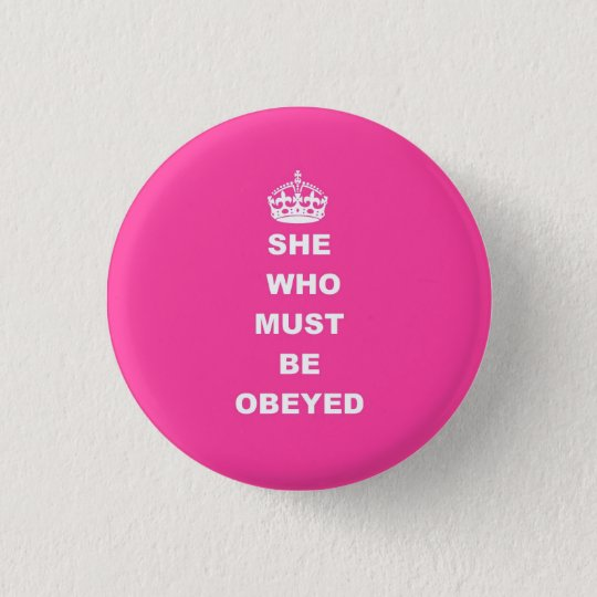 She who must be obeyed pinback button