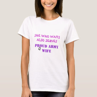 SHE WHO WAITS ALSO SERVES, PROUD ARMY WIFE T-Shirt