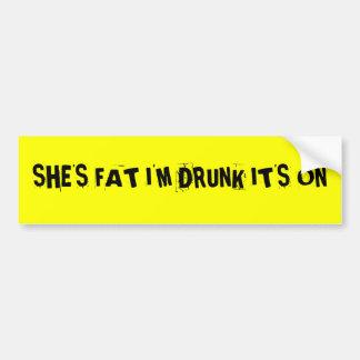 SHE'S FAT I'M DRUNK IT'S ON BUMPER STICKER