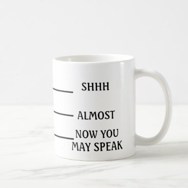 Coffee Themed SHH ALMOST NOW YOU MAY SPEAK Coffee Mug