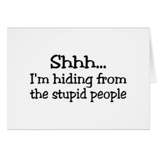 Shh Im Hiding From The Stupid People Card
