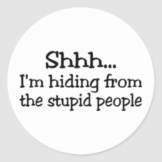 Shh Im Hiding From The Stupid People Classic Round Sticker