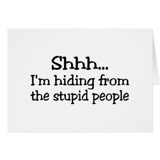 Shh Im Hiding From The Stupid People Greeting Card