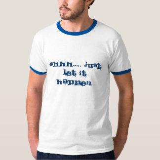 Shhh..... Just let it happen. T-Shirt