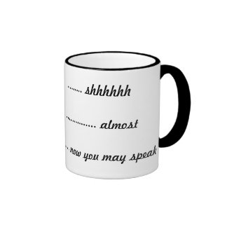----  shhhhh, -----almost, ----now you can speak ringer coffee mug