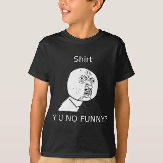 Shirt, Y U NO FUNNY? T-Shirt