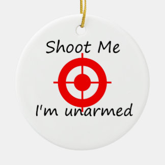 Shoot me. I'm unarmed Ceramic Ornament
