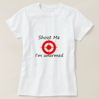 Shoot me. I'm unarmed T-Shirt