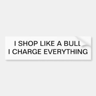 SHOP LIKE A BULL. CHARGE EVEYTHING BUMPER STICKER