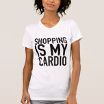 Shopping is my cardio. shirts