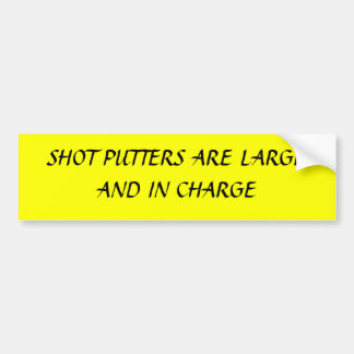 SHOT PUTTERS ARE LARGE AND IN CHARGE CAR BUMPER STICKER