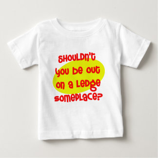 Shouldn't You be Out On a Ledge Someplace? Baby T-Shirt