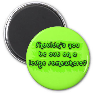 Shouldn't You be Out on a Ledge Somewhere? 2 Inch Round Magnet