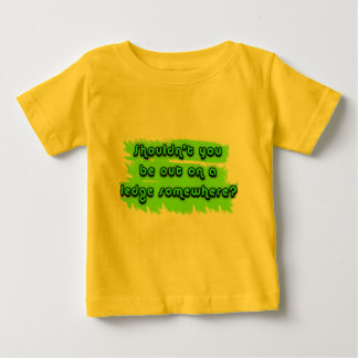 Shouldn't You be Out on a Ledge Somewhere? Baby T-Shirt